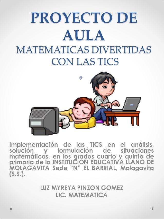 PROYECTO DE AULA MATEMATICAS DIVERTIDAS CON LAS TICS  Implementación de las TICS en el análisis, solución y formulación de...