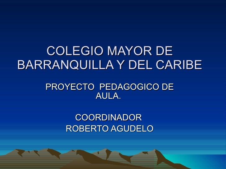 COLEGIO MAYOR DE BARRANQUILLA Y DEL CARIBE PROYECTO  PEDAGOGICO DE AULA.  COORDINADOR  ROBERTO AGUDELO
