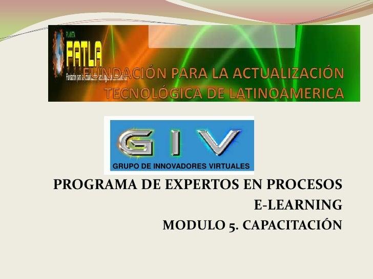 GRUPO DE INNOVADORES VIRTUALESPROGRAMA DE EXPERTOS EN PROCESOS                      E-LEARNING                MODULO 5. CA...