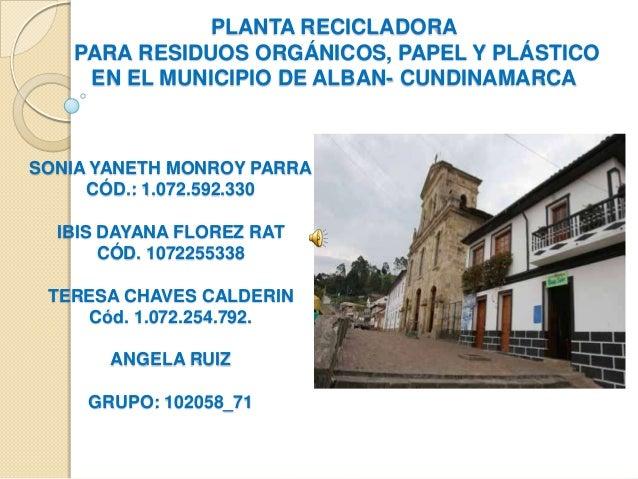 PLANTA RECICLADORA   PARA RESIDUOS ORGÁNICOS, PAPEL Y PLÁSTICO    EN EL MUNICIPIO DE ALBAN- CUNDINAMARCASONIA YANETH MONRO...