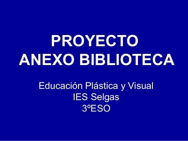 PROYECTO ANEXO BIBLIOTECA Educación Plástica y Visual IES Selgas 3ºESO