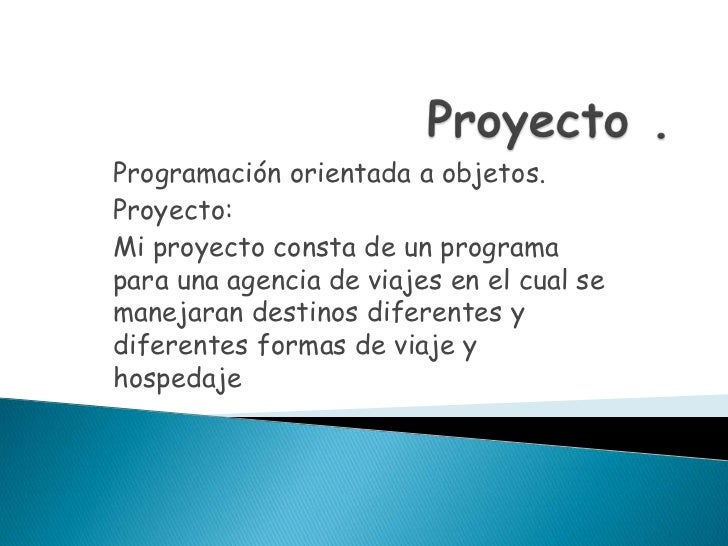 Proyecto .<br />Programación orientada a objetos.<br />Proyecto:<br />Mi proyecto consta de un programa para una agencia d...