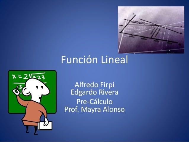 Función Lineal Alfredo Firpi Edgardo Rivera Pre-Cálculo Prof. Mayra Alonso