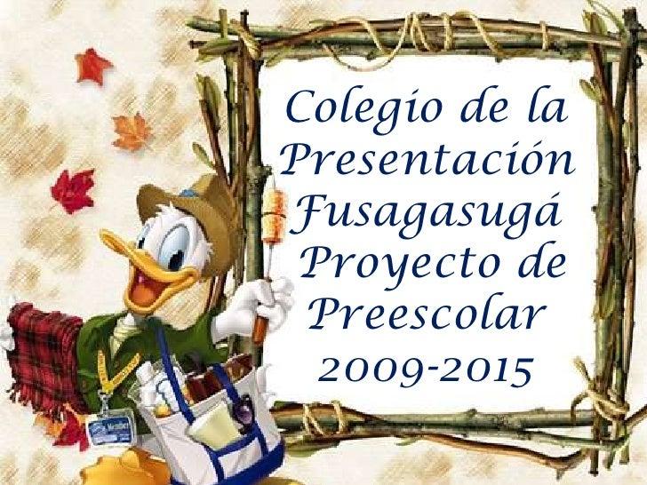 Colegio de la Presentación Fusagasugá<br /> Proyecto de Preescolar <br />2009-2015<br />