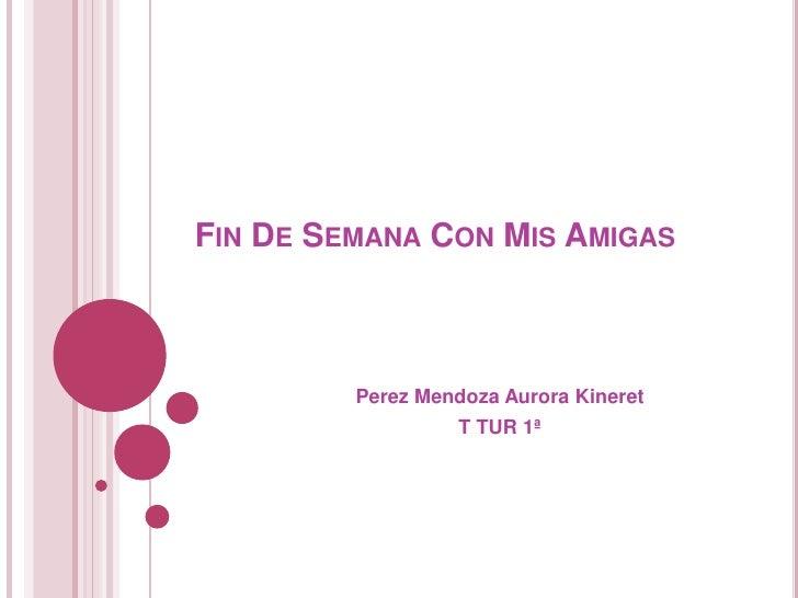 Fin De Semana Con Mis Amigas<br />Perez Mendoza Aurora Kineret<br />T TUR 1ª <br />