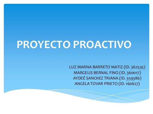 PROYECTO PROACTIVO LUZ MARNA BARRETO MATIZ (ID. 362535) MARGELIS BERNAL FINO (ID. 360017) AYDEÉ SANCHEZ TRIANA (ID. 359386...