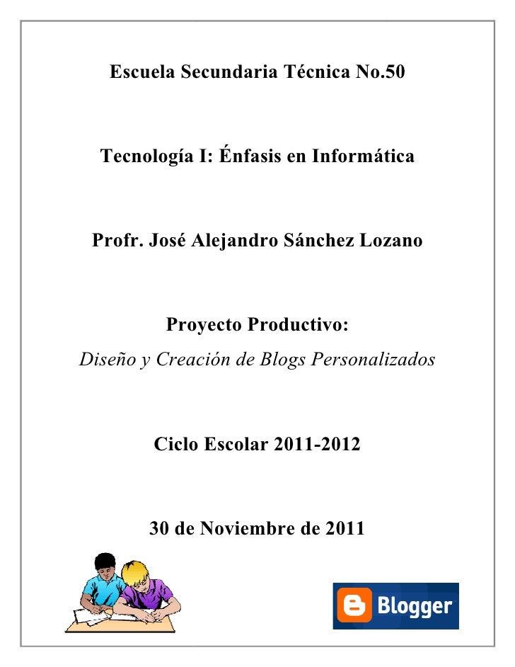 Escuela Secundaria Técnica No.50  Tecnología I: Énfasis en Informática Profr. José Alejandro Sánchez Lozano         Proyec...