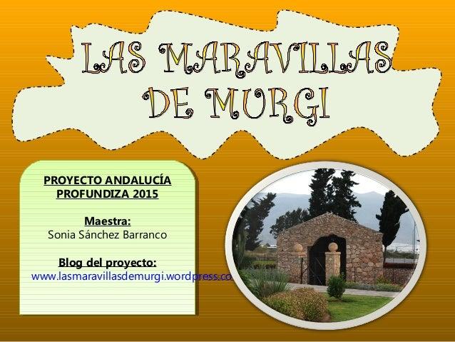 PROYECTO ANDALUCÍA PROFUNDIZA 2015 Maestra: Sonia Sánchez Barranco Blog del proyecto: www.lasmaravillasdemurgi.wordpress.c...