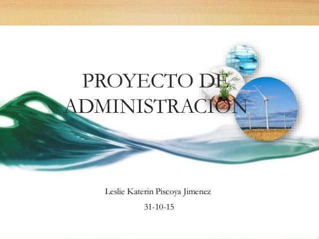 PROYECTO DE ADMINISTRACION Leslie Katerin Piscoya Jimenez 31-10-15