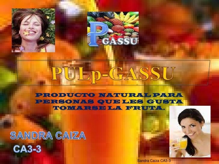 P<br />GASSU<br />PULp-GASSU<br />PRODUCTO  NATURAL PARA  PERSONAS  QUE LES  GUSTA   TOMARSE LA  FRUTA.<br />SANDRA CAIZA<...