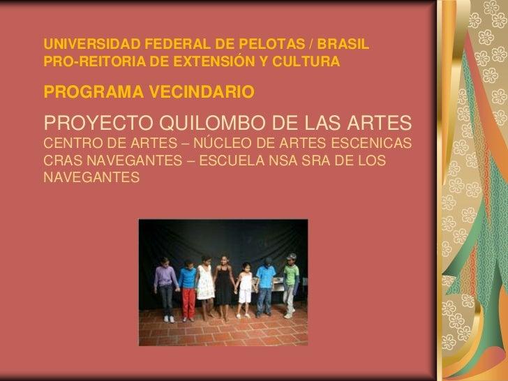 UNIVERSIDAD FEDERAL DE PELOTAS / BRASILPRO-REITORIA DE EXTENSIÓN Y CULTURAPROGRAMA VECINDARIOPROYECTO QUILOMBO DE LAS ARTE...