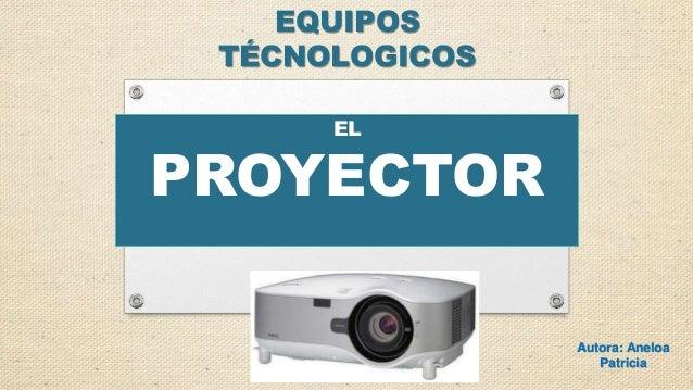 Autora: Aneloa Patricia EL PROYECTOR EQUIPOS TÉCNOLOGICOS