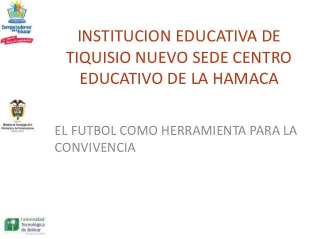 INSTITUCION EDUCATIVA DE TIQUISIO NUEVO SEDE CENTRO   EDUCATIVO DE LA HAMACAEL FUTBOL COMO HERRAMIENTA PARA LACONVIVENCIA