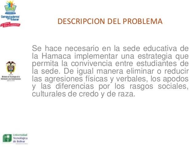 DESCRIPCION DEL PROBLEMASe hace necesario en la sede educativa dela Hamaca implementar una estrategia quepermita la conviv...