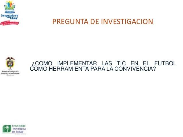 PREGUNTA DE INVESTIGACION¿COMO IMPLEMENTAR LAS TIC EN EL FUTBOLCOMO HERRAMIENTA PARA LA CONVIVENCIA?