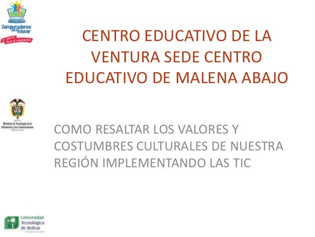 CENTRO EDUCATIVO DE LA    VENTURA SEDE CENTRO EDUCATIVO DE MALENA ABAJOCOMO RESALTAR LOS VALORES YCOSTUMBRES CULTURALES DE...