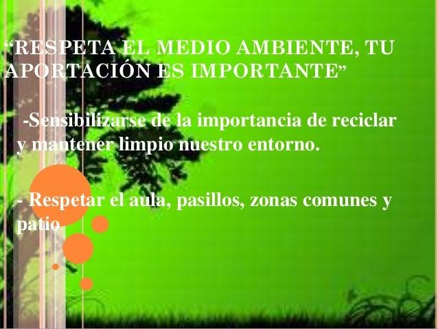 """""""RESPETA EL MEDIO AMBIENTE, TU APORTACIÓN ES IMPORTANTE"""" -Sensibilizarse de la importancia de reciclar y mantener limpio n..."""