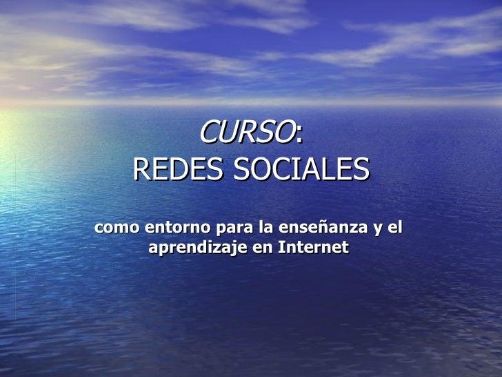 CURSO : REDES SOCIALES como entorno para la enseñanza y el  aprendizaje en Internet