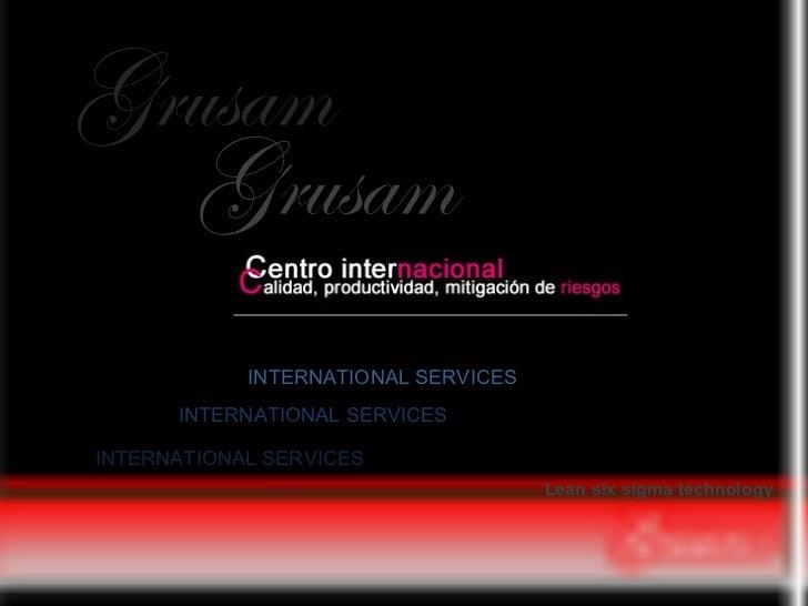 Grusam Grusam INTERNATIONAL SERVICES INTERNATIONAL SERVICES Lean six sigma   technology  INTERNATIONAL SERVICES
