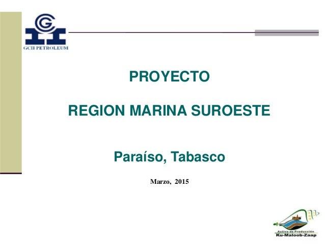 PROYECTO REGION MARINA SUROESTE Paraíso, Tabasco Marzo, 2015