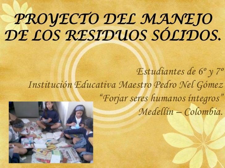 PROYECTO DEL MANEJO DE LOS RESIDUOS SÓLIDOS.<br />Estudiantes de 6º y 7º <br />Institución Educativa Maestro Pedro Nel Góm...