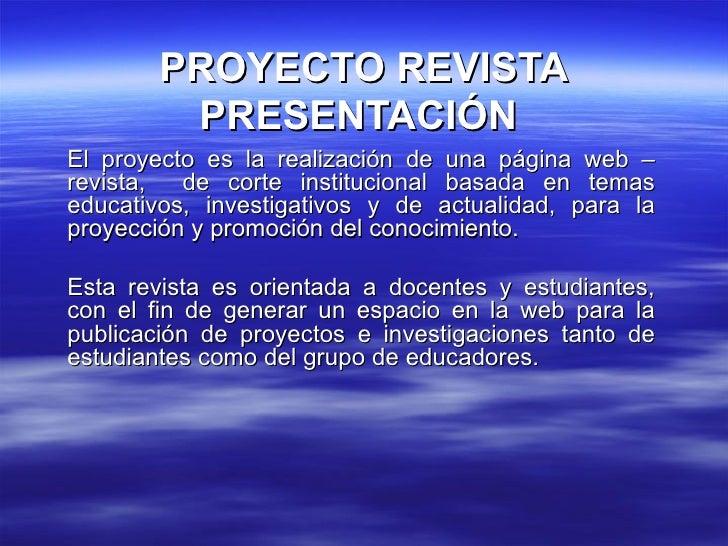 PROYECTO REVISTA PRESENTACIÓN  El proyecto es la realización de una página web – revista,  de corte institucional basada e...