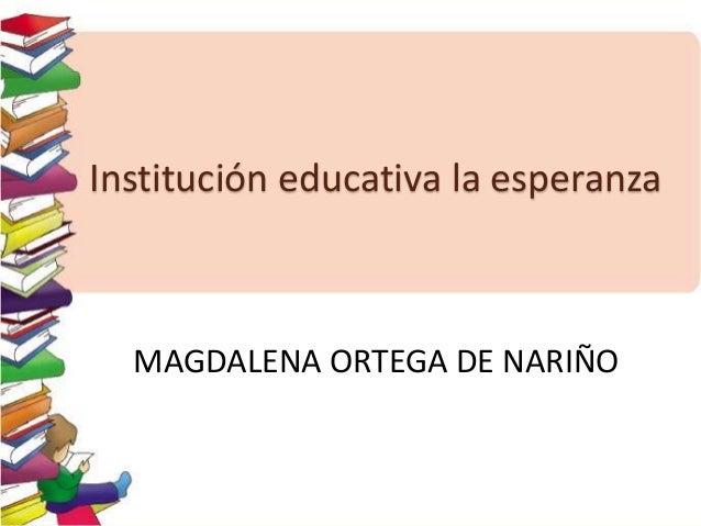 Institución educativa la esperanza MAGDALENA ORTEGA DE NARIÑO