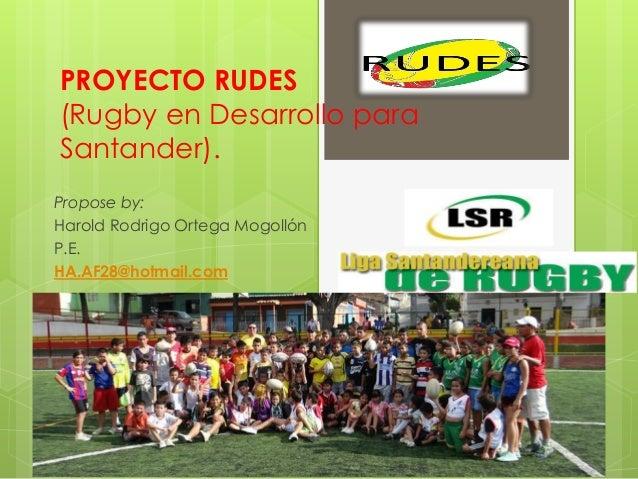 PROYECTO RUDES (Rugby en Desarrollo para Santander). Propose by: Harold Rodrigo Ortega Mogollón P.E. HA.AF28@hotmail.com