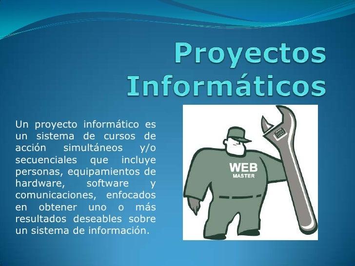 Proyectos Informáticos<br />Un proyecto informático es un sistema de cursos de acción simultáneos y/o secuenciales que inc...
