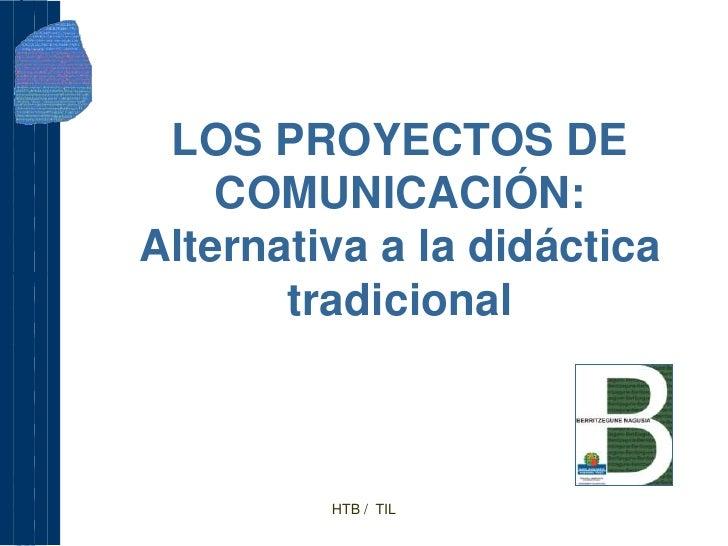 LOS PROYECTOS DE     COMUNICACIÓN: Alternativa a la didáctica        tradicional             HTB / TIL