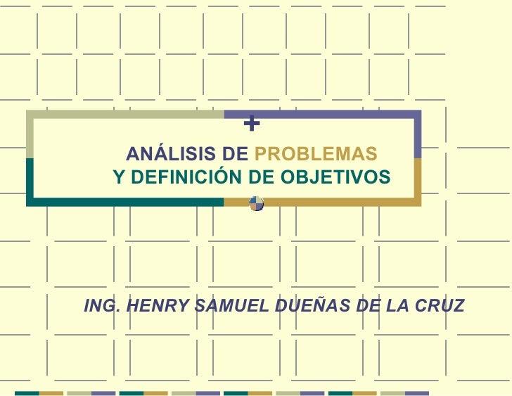 + ANÁLISIS DE  PROBLEMAS Y DEFINICIÓN DE OBJETIVOS ING. HENRY SAMUEL DUEÑAS DE LA CRUZ