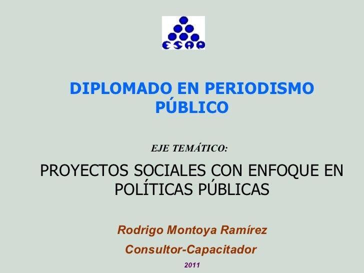 DIPLOMADO EN PERIODISMO PÚBLICO EJE TEMÁTICO:  PROYECTOS SOCIALES CON ENFOQUE EN POLÍTICAS PÚBLICAS Rodrigo Montoya Ramíre...