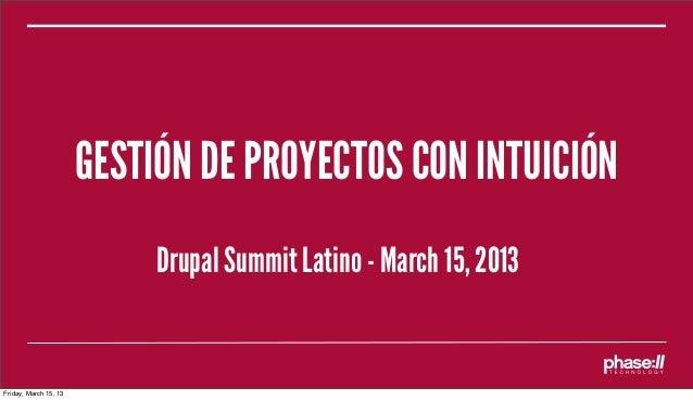 GESTIÓN DE PROYECTOS CON INTUICIÓN                            Drupal Summit Latino - March 15, 2013Friday, March 15, 13