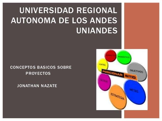 CONCEPTOS BASICOS SOBREPROYECTOSJONATHAN NAZATEUNIVERSIDAD REGIONALAUTONOMA DE LOS ANDESUNIANDES