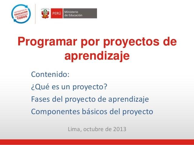 Lima, octubre de 2013 Programar por proyectos de aprendizaje Contenido: ¿Qué es un proyecto? Fases del proyecto de aprendi...