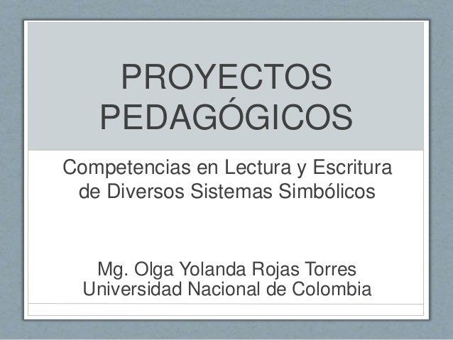 PROYECTOS PEDAGÓGICOS Competencias en Lectura y Escritura de Diversos Sistemas Simbólicos Mg. Olga Yolanda Rojas Torres Un...
