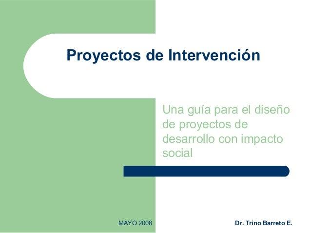 MAYO 2008 Dr. Trino Barreto E. Proyectos de Intervención Una guía para el diseño de proyectos de desarrollo con impacto so...