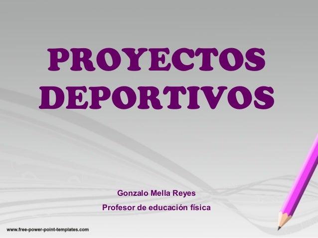 PROYECTOS DEPORTIVOS Gonzalo Mella Reyes Profesor de educación física