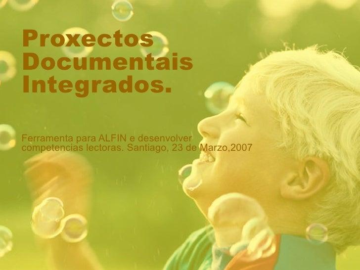 Proxectos Documentais Integrados. Ferramenta para ALFIN e desenvolver competencias lectoras. Santiago, 23 de Marzo,2007