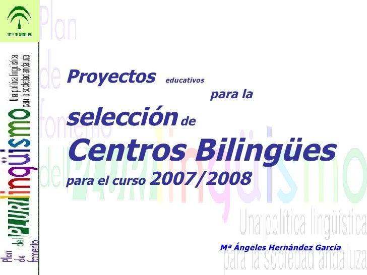 Proyectos  educativos   para la  selección  de Centros Bilingües   para el curso  2007/2008 Mª Ángeles Hernández García