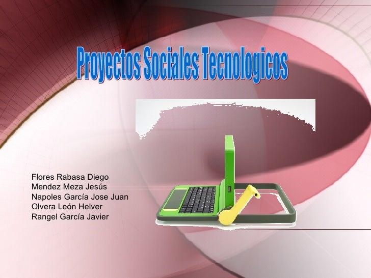 Proyectos Sociales Tecnologicos Flores Rabasa Diego Mendez Meza Jes ús Napoles García Jose Juan Olvera León Helver Rangel ...