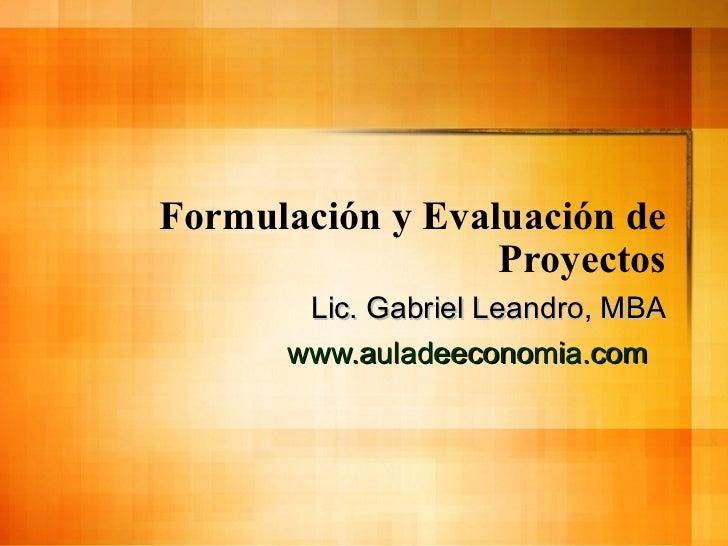 Formulación y Evaluación de Proyectos Lic. Gabriel Leandro, MBA www.auladeeconomia.com