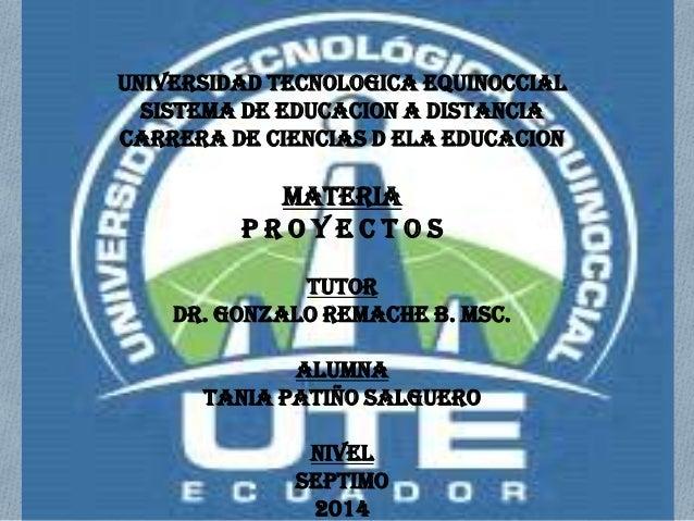 UNIVERSIDAD TECNOLOGICA EQUINOCCIAL SISTEMA DE EDUCACION A DISTANCIA CARRERA DE CIENCIAS D ELA EDUCACION MATERIA P R O Y E...