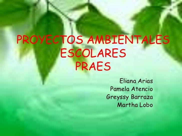 PROYECTOS AMBIENTALES      ESCOLARES        PRAES                Eliana Arias             Pamela Atencio            Greyss...