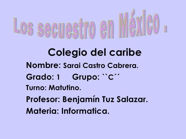 Colegio del caribe Nombre:  Sarai Castro Cabrera.  Grado:  1   Grupo:  ``C´´  Turno: Matutino. Profesor: Benjamín Tuz Sala...