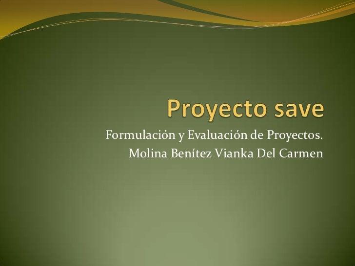Proyecto save<br />Formulación y Evaluación de Proyectos.<br />Molina Benítez Vianka Del Carmen<br />