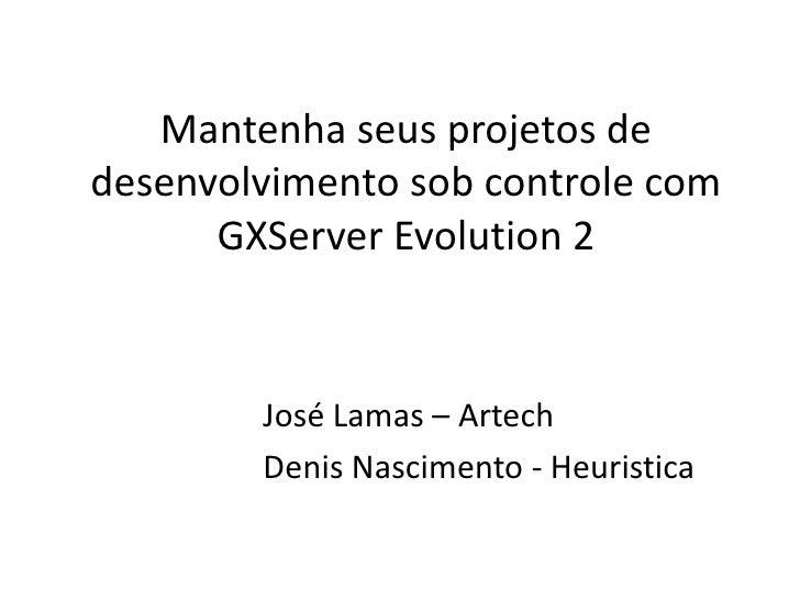 Mantenha seus projetos dedesenvolvimento sob controle com      GXServer Evolution 2        José Lamas – Artech        Deni...