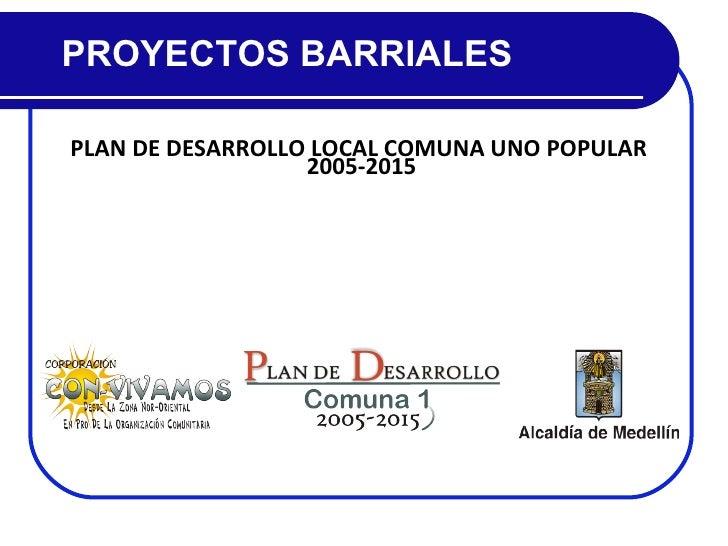 PLAN DE DESARROLLO LOCAL COMUNA UNO POPULAR  2005-2015 PROYECTOS BARRIALES
