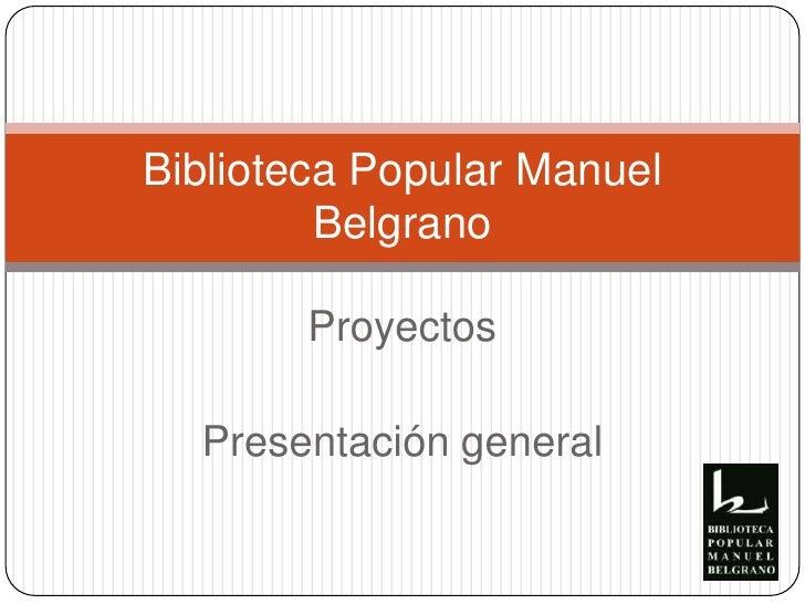 Proyectos<br />Presentación general<br />Biblioteca Popular Manuel Belgrano<br />