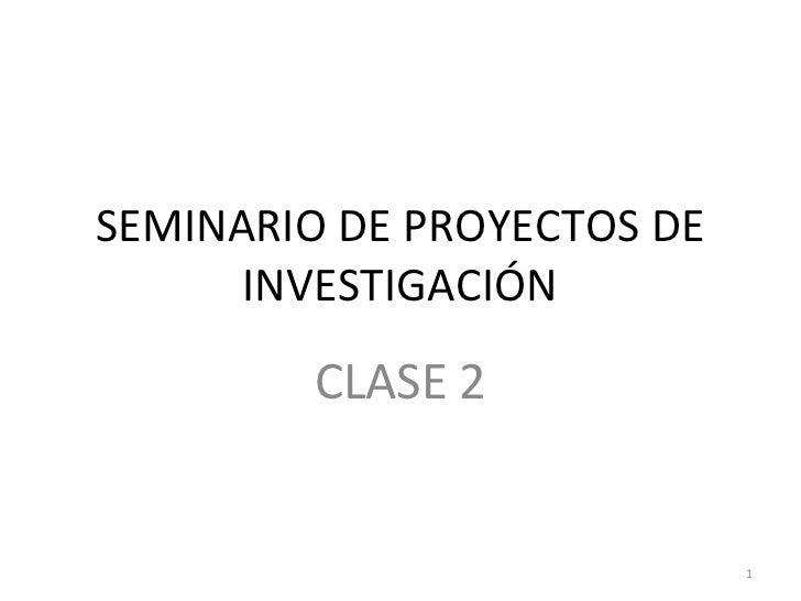 SEMINARIO DE PROYECTOS DE      INVESTIGACIÓN         CLASE 2                            1